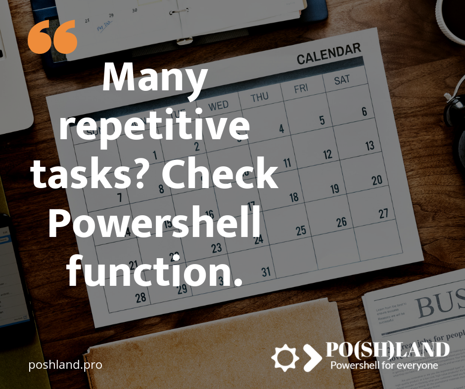 Many repetitive tasks? Create Powershell functions​.